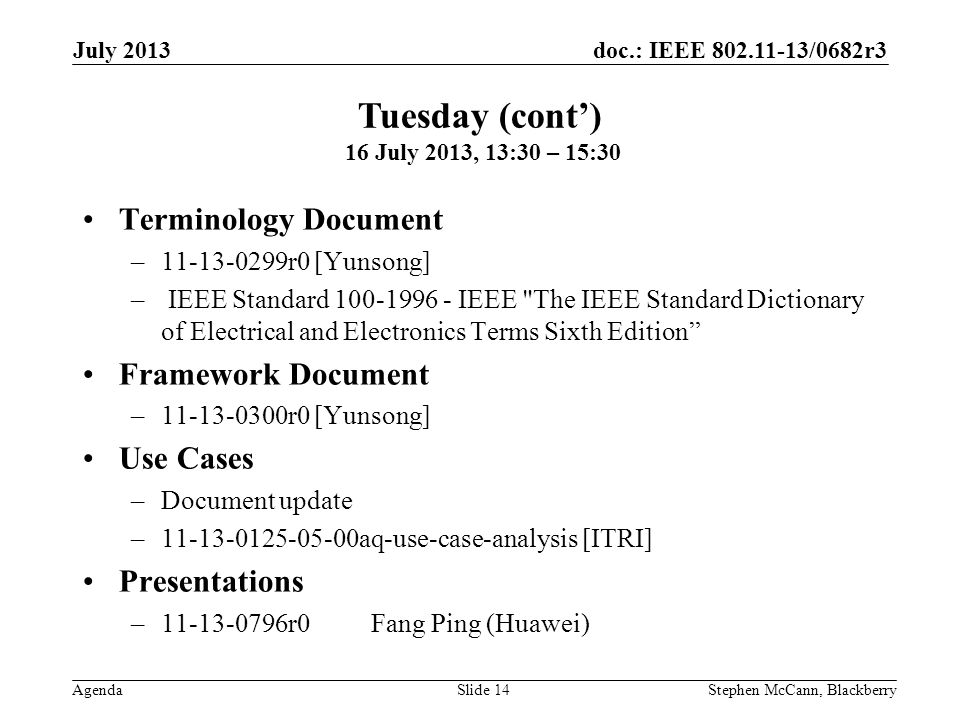 doc.: IEEE 802.11-13/0682r3 Agenda July 2013 Stephen McCann, BlackberrySlide 14 Terminology Document –11-13-0299r0 [Yunsong] – IEEE Standard 100-1996 - IEEE The IEEE Standard Dictionary of Electrical and Electronics Terms Sixth Edition Framework Document –11-13-0300r0 [Yunsong] Use Cases –Document update –11-13-0125-05-00aq-use-case-analysis [ITRI] Presentations –11-13-0796r0Fang Ping (Huawei) Tuesday (cont) 16 July 2013, 13:30 – 15:30