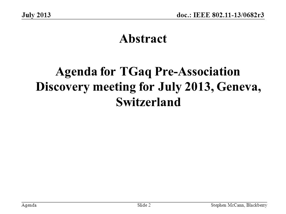 doc.: IEEE 802.11-13/0682r3 Agenda July 2013 Stephen McCann, BlackberrySlide 2 Abstract Agenda for TGaq Pre-Association Discovery meeting for July 2013, Geneva, Switzerland