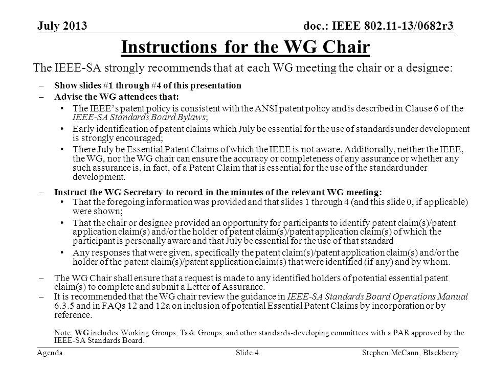 doc.: IEEE 802.11-13/0682r3 Agenda July 2013 Stephen McCann, BlackberrySlide 4 The IEEE-SA strongly recommends that at each WG meeting the chair or a designee: –Show slides #1 through #4 of this presentation –Advise the WG attendees that: The IEEEs patent policy is consistent with the ANSI patent policy and is described in Clause 6 of the IEEE-SA Standards Board Bylaws; Early identification of patent claims which July be essential for the use of standards under development is strongly encouraged; There July be Essential Patent Claims of which the IEEE is not aware.