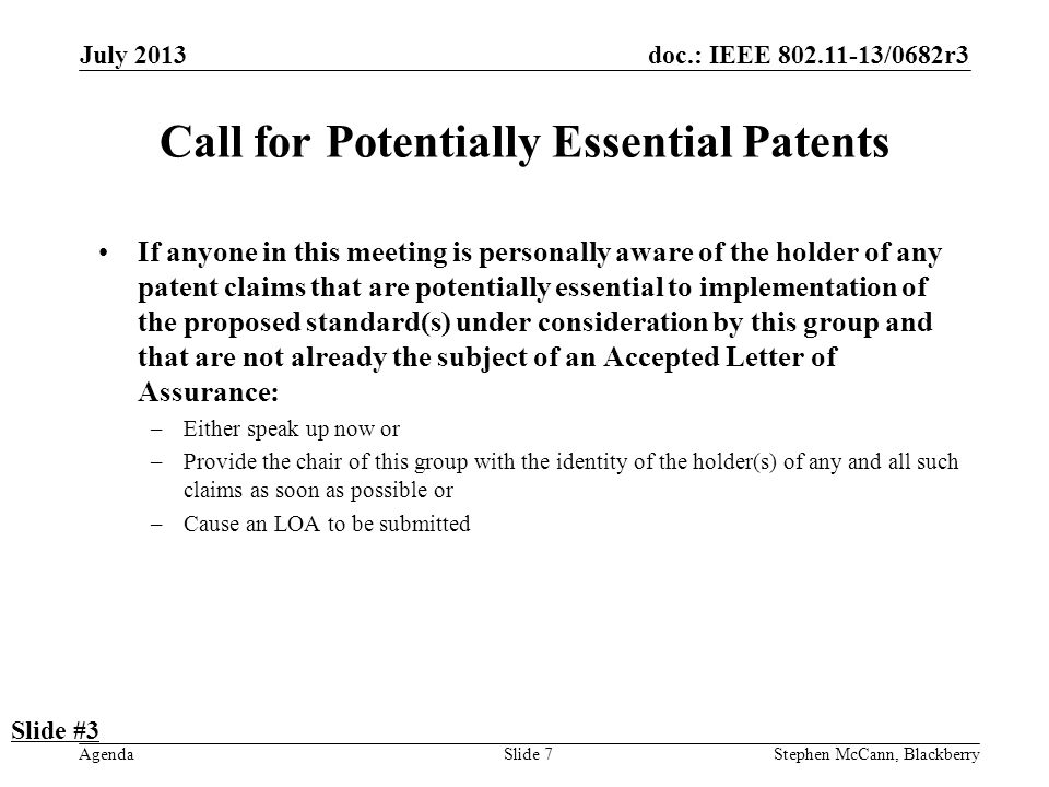 doc.: IEEE 802.11-13/0682r3 Agenda July 2013 Stephen McCann, BlackberrySlide 7 Call for Potentially Essential Patents If anyone in this meeting is personally aware of the holder of any patent claims that are potentially essential to implementation of the proposed standard(s) under consideration by this group and that are not already the subject of an Accepted Letter of Assurance: –Either speak up now or –Provide the chair of this group with the identity of the holder(s) of any and all such claims as soon as possible or –Cause an LOA to be submitted Slide #3