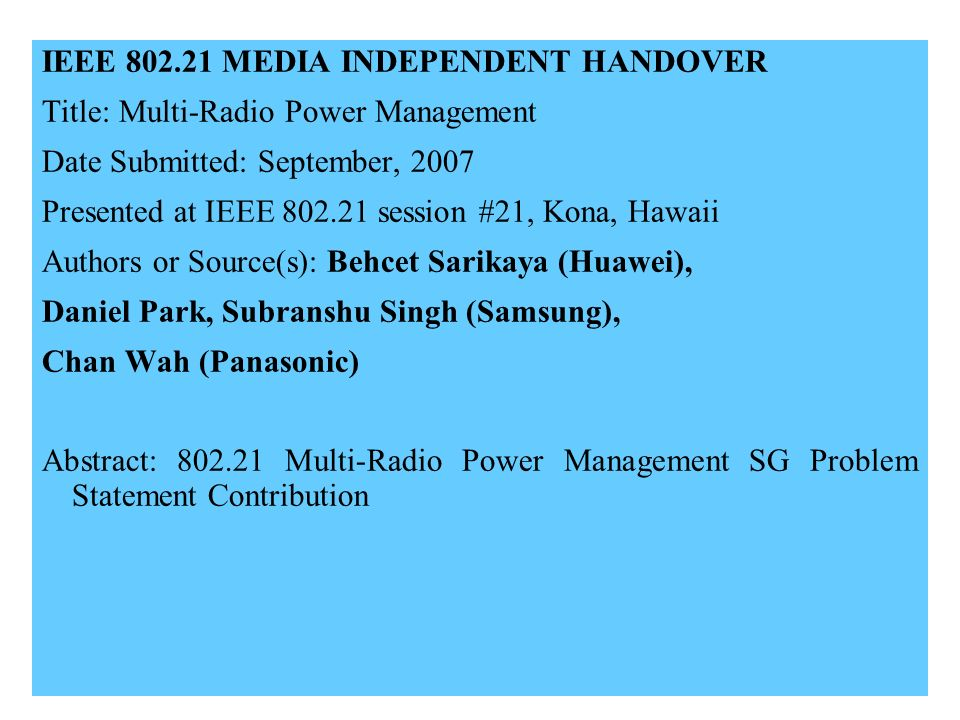 21-07-0xxx-00-00001 IEEE 802.21 MEDIA INDEPENDENT HANDOVER Title: Multi-Radio Power Management Date Submitted: September, 2007 Presented at IEEE 802.21 session #21, Kona, Hawaii Authors or Source(s): Behcet Sarikaya (Huawei), Daniel Park, Subranshu Singh (Samsung), Chan Wah (Panasonic) Abstract: 802.21 Multi-Radio Power Management SG Problem Statement Contribution