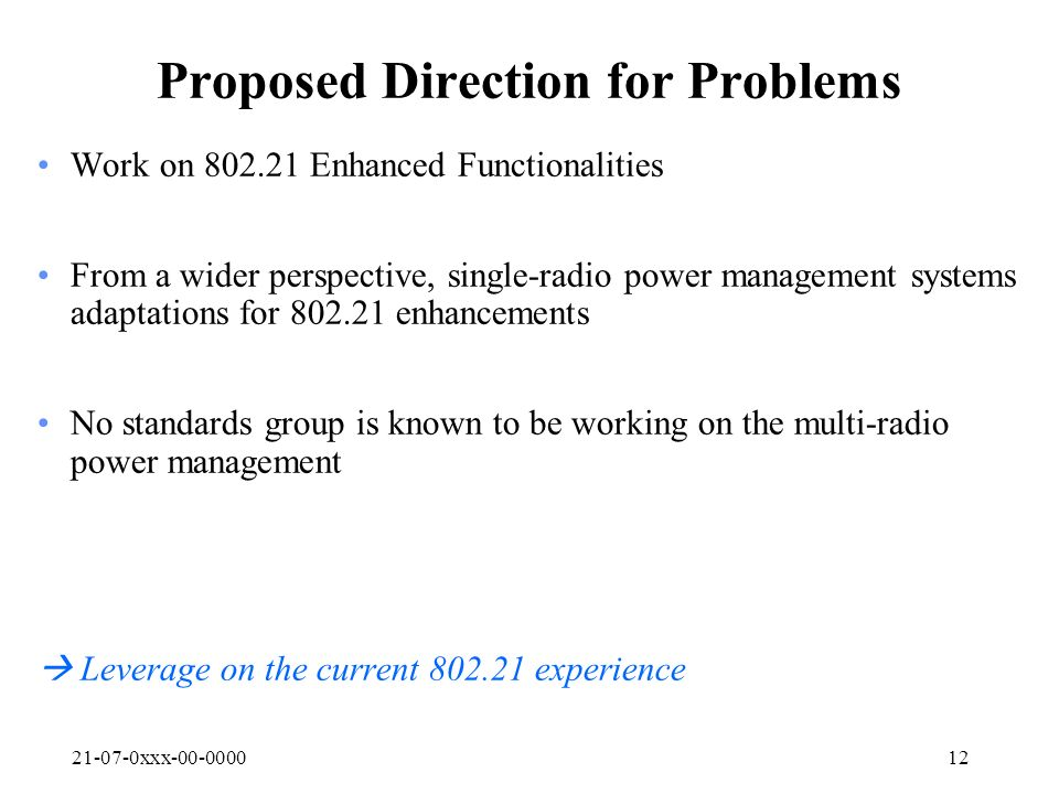 21-07-0xxx-00-000012 Proposed Direction for Problems Work on 802.21 Enhanced Functionalities From a wider perspective, single-radio power management systems adaptations for 802.21 enhancements No standards group is known to be working on the multi-radio power management Leverage on the current 802.21 experience