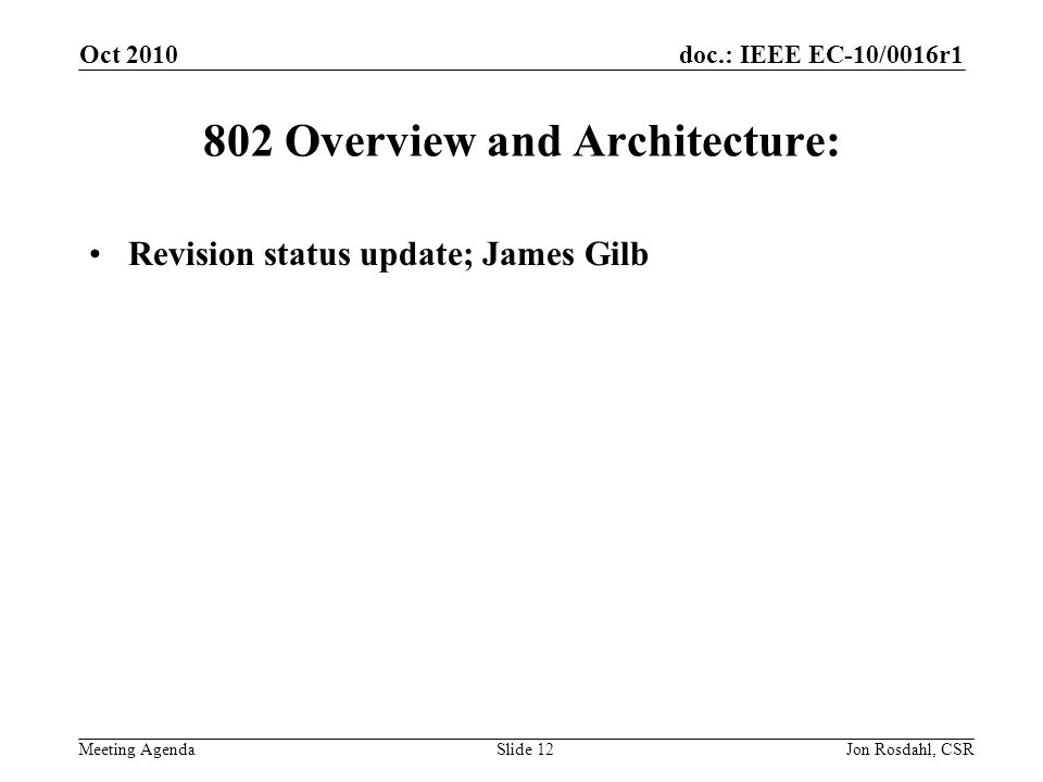 doc.: IEEE EC-10/0016r1 Meeting Agenda Oct 2010 Jon Rosdahl, CSRSlide Overview and Architecture: Revision status update; James Gilb