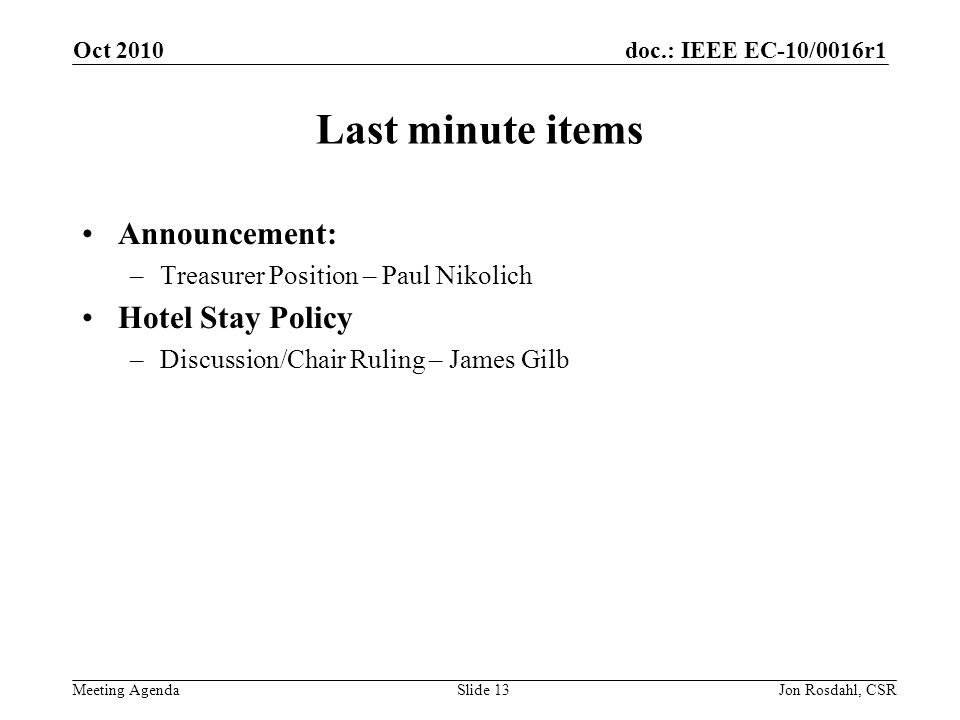 doc.: IEEE EC-10/0016r1 Meeting Agenda Oct 2010 Jon Rosdahl, CSRSlide 13 Last minute items Announcement: –Treasurer Position – Paul Nikolich Hotel Stay Policy –Discussion/Chair Ruling – James Gilb