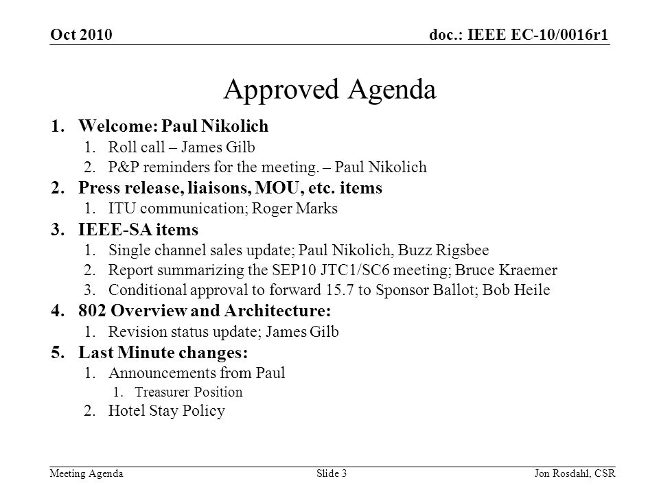 doc.: IEEE EC-10/0016r1 Meeting Agenda Oct 2010 Jon Rosdahl, CSRSlide 3 Approved Agenda 1.Welcome: Paul Nikolich 1.Roll call – James Gilb 2.P&P reminders for the meeting.