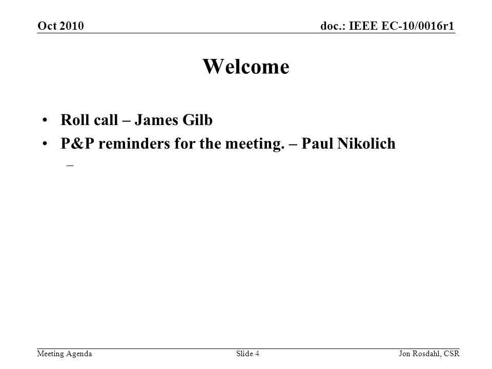 doc.: IEEE EC-10/0016r1 Meeting Agenda Oct 2010 Jon Rosdahl, CSRSlide 4 Welcome Roll call – James Gilb P&P reminders for the meeting.