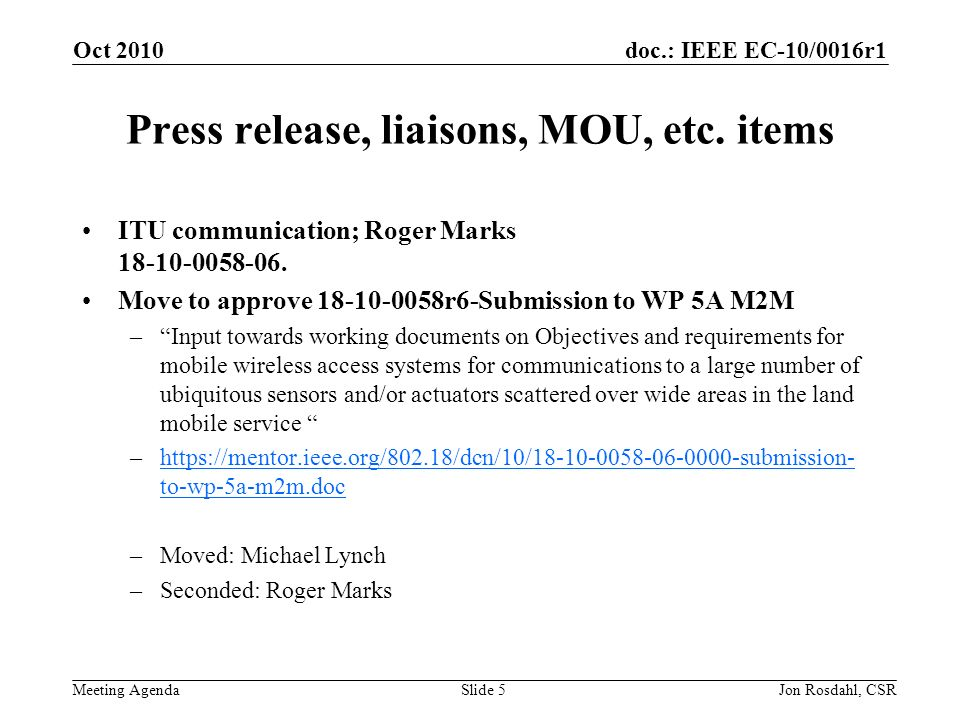doc.: IEEE EC-10/0016r1 Meeting Agenda Oct 2010 Jon Rosdahl, CSRSlide 5 Press release, liaisons, MOU, etc.