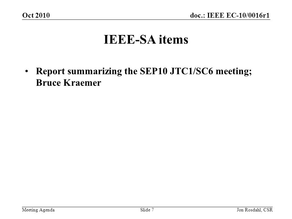 doc.: IEEE EC-10/0016r1 Meeting Agenda Oct 2010 Jon Rosdahl, CSRSlide 7 IEEE-SA items Report summarizing the SEP10 JTC1/SC6 meeting; Bruce Kraemer