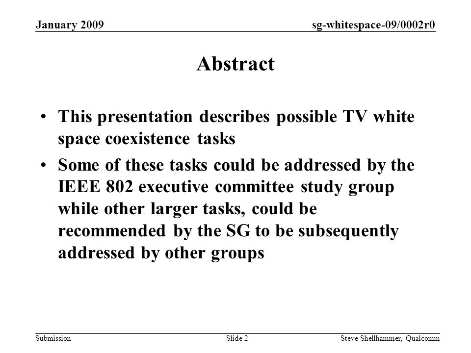 sg-whitespace-09/0002r0 Submission January 2009 Steve Shellhammer, QualcommSlide 2 Abstract This presentation describes possible TV white space coexistence tasks Some of these tasks could be addressed by the IEEE 802 executive committee study group while other larger tasks, could be recommended by the SG to be subsequently addressed by other groups