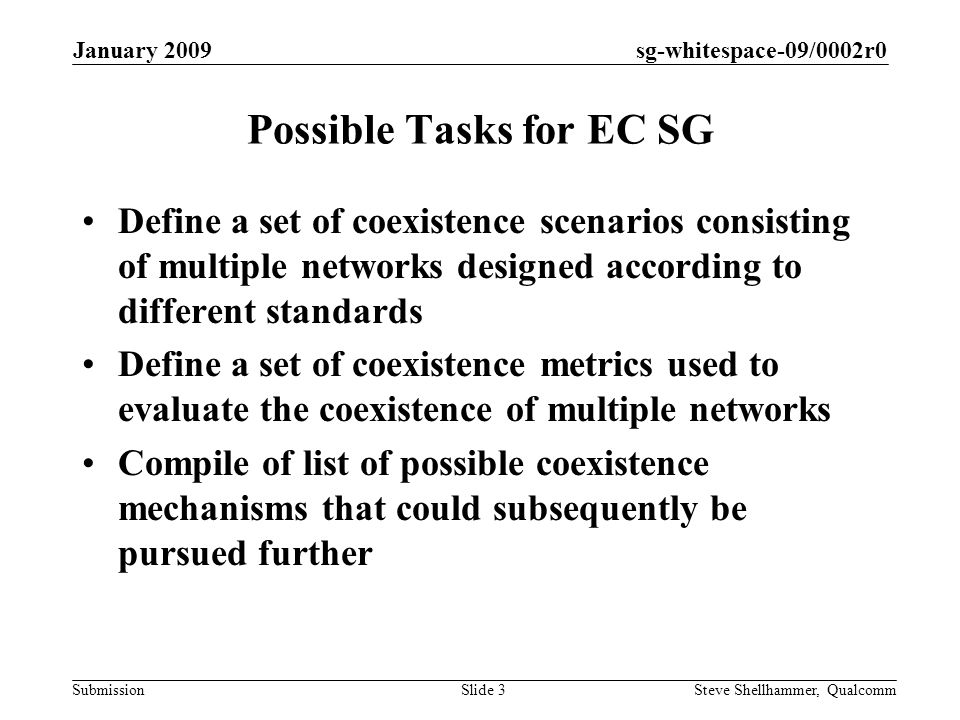 sg-whitespace-09/0002r0 Submission January 2009 Steve Shellhammer, QualcommSlide 3 Possible Tasks for EC SG Define a set of coexistence scenarios consisting of multiple networks designed according to different standards Define a set of coexistence metrics used to evaluate the coexistence of multiple networks Compile of list of possible coexistence mechanisms that could subsequently be pursued further