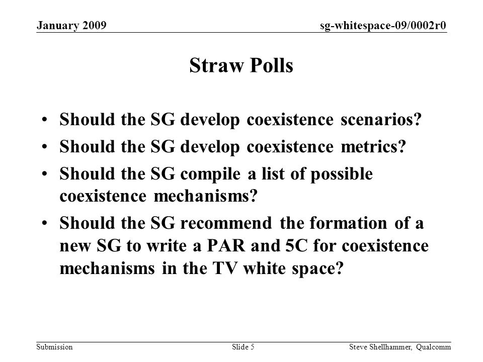 sg-whitespace-09/0002r0 Submission January 2009 Steve Shellhammer, QualcommSlide 5 Straw Polls Should the SG develop coexistence scenarios.