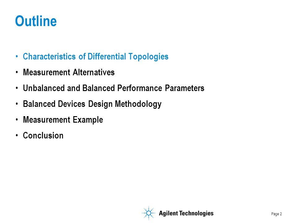 Page 2 Outline Characteristics of Differential Topologies Measurement Alternatives Unbalanced and Balanced Performance Parameters Balanced Devices Design Methodology Measurement Example Conclusion