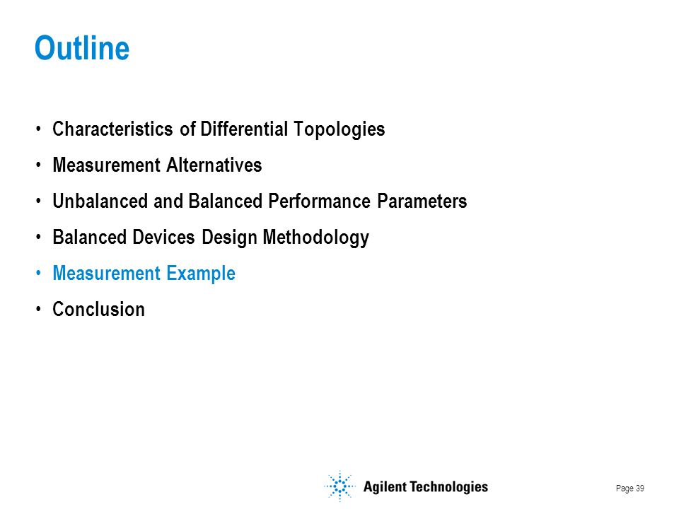 Page 39 Outline Characteristics of Differential Topologies Measurement Alternatives Unbalanced and Balanced Performance Parameters Balanced Devices Design Methodology Measurement Example Conclusion