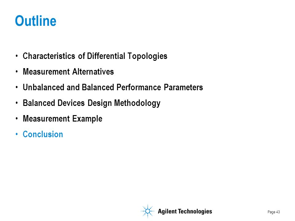 Page 43 Outline Characteristics of Differential Topologies Measurement Alternatives Unbalanced and Balanced Performance Parameters Balanced Devices Design Methodology Measurement Example Conclusion