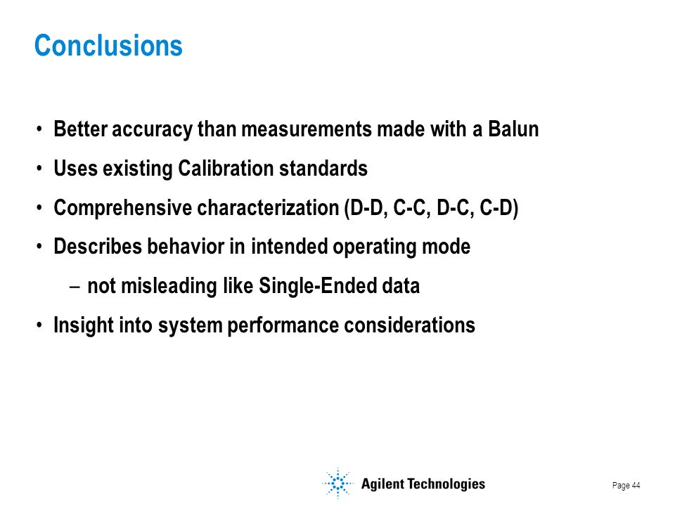 Page 44 Better accuracy than measurements made with a Balun Uses existing Calibration standards Comprehensive characterization (D-D, C-C, D-C, C-D) Describes behavior in intended operating mode – not misleading like Single-Ended data Insight into system performance considerations Conclusions