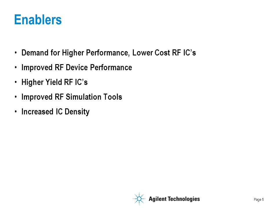 Page 5 Enablers Demand for Higher Performance, Lower Cost RF ICs Improved RF Device Performance Higher Yield RF ICs Improved RF Simulation Tools Increased IC Density