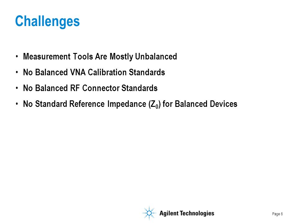 Page 6 Challenges Measurement Tools Are Mostly Unbalanced No Balanced VNA Calibration Standards No Balanced RF Connector Standards No Standard Reference Impedance (Z 0 ) for Balanced Devices