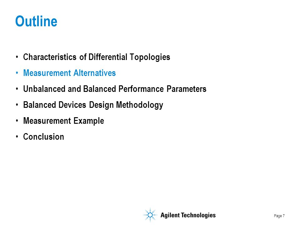 Page 7 Outline Characteristics of Differential Topologies Measurement Alternatives Unbalanced and Balanced Performance Parameters Balanced Devices Design Methodology Measurement Example Conclusion