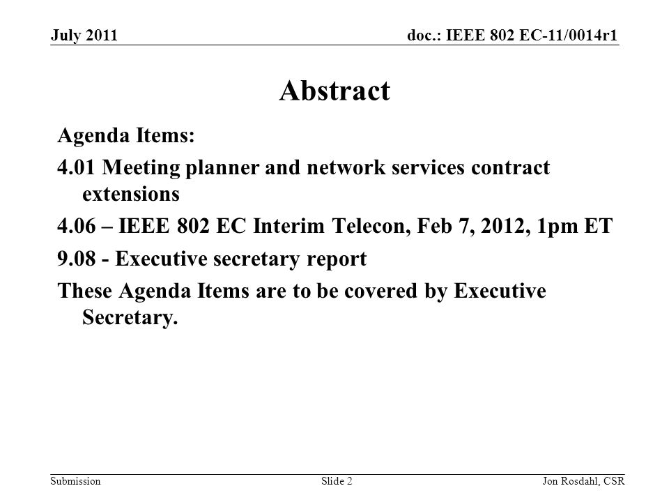 doc.: IEEE 802 EC-11/0014r1 Submission July 2011 Jon Rosdahl, CSRSlide 2 Abstract Agenda Items: 4.01 Meeting planner and network services contract extensions 4.06 – IEEE 802 EC Interim Telecon, Feb 7, 2012, 1pm ET Executive secretary report These Agenda Items are to be covered by Executive Secretary.