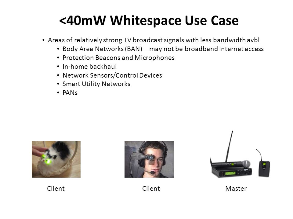 <40mW Whitespace Use Case Areas of relatively strong TV broadcast signals with less bandwidth avbl Body Area Networks (BAN) – may not be broadband Internet access Protection Beacons and Microphones In-home backhaul Network Sensors/Control Devices Smart Utility Networks PANs MasterClient