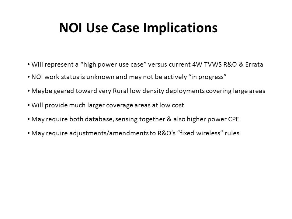 NOI Use Case Implications Will represent a high power use case versus current 4W TVWS R&O & Errata NOI work status is unknown and may not be actively in progress Maybe geared toward very Rural low density deployments covering large areas Will provide much larger coverage areas at low cost May require both database, sensing together & also higher power CPE May require adjustments/amendments to R&Os fixed wireless rules