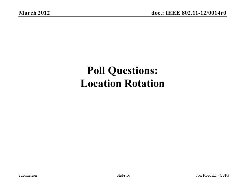 doc.: IEEE 802.11-12/0014r0 Submission March 2012 Jon Rosdahl, (CSR)Slide 16 Poll Questions: Location Rotation