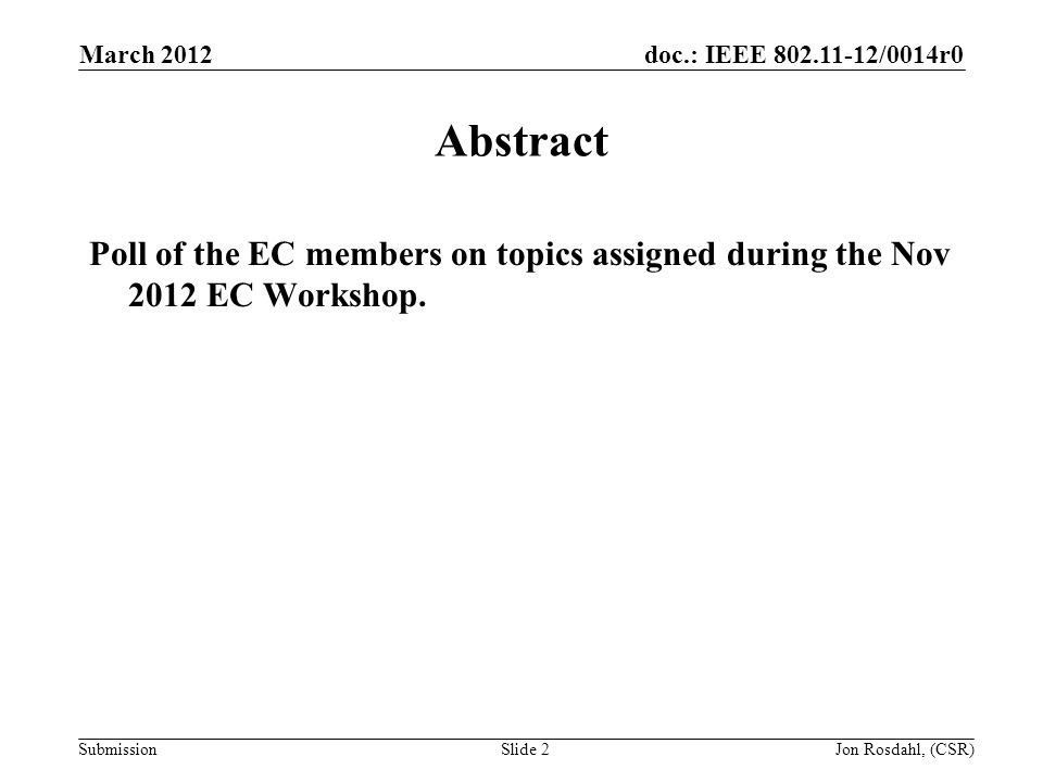 doc.: IEEE 802.11-12/0014r0 Submission March 2012 Jon Rosdahl, (CSR)Slide 2 Abstract Poll of the EC members on topics assigned during the Nov 2012 EC Workshop.
