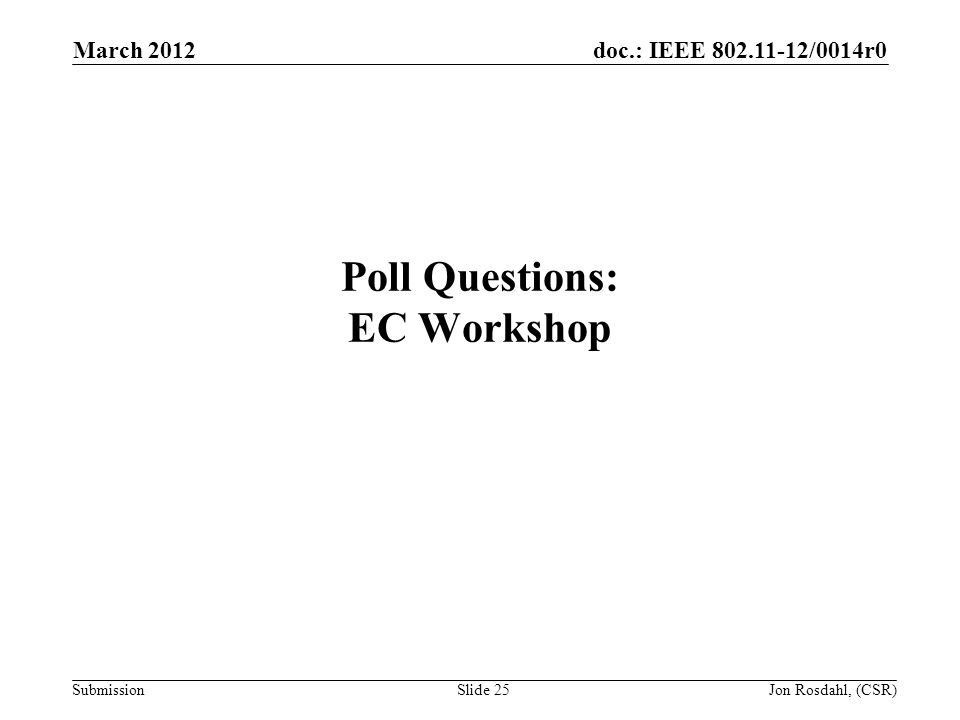 doc.: IEEE 802.11-12/0014r0 Submission March 2012 Jon Rosdahl, (CSR)Slide 25 Poll Questions: EC Workshop