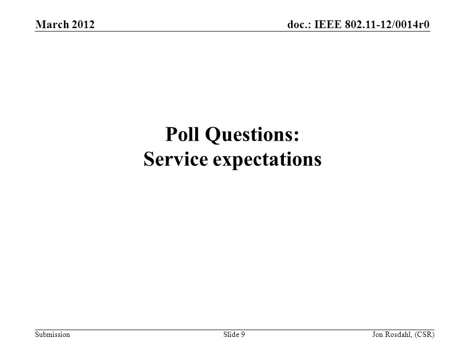 doc.: IEEE 802.11-12/0014r0 Submission March 2012 Jon Rosdahl, (CSR)Slide 9 Poll Questions: Service expectations