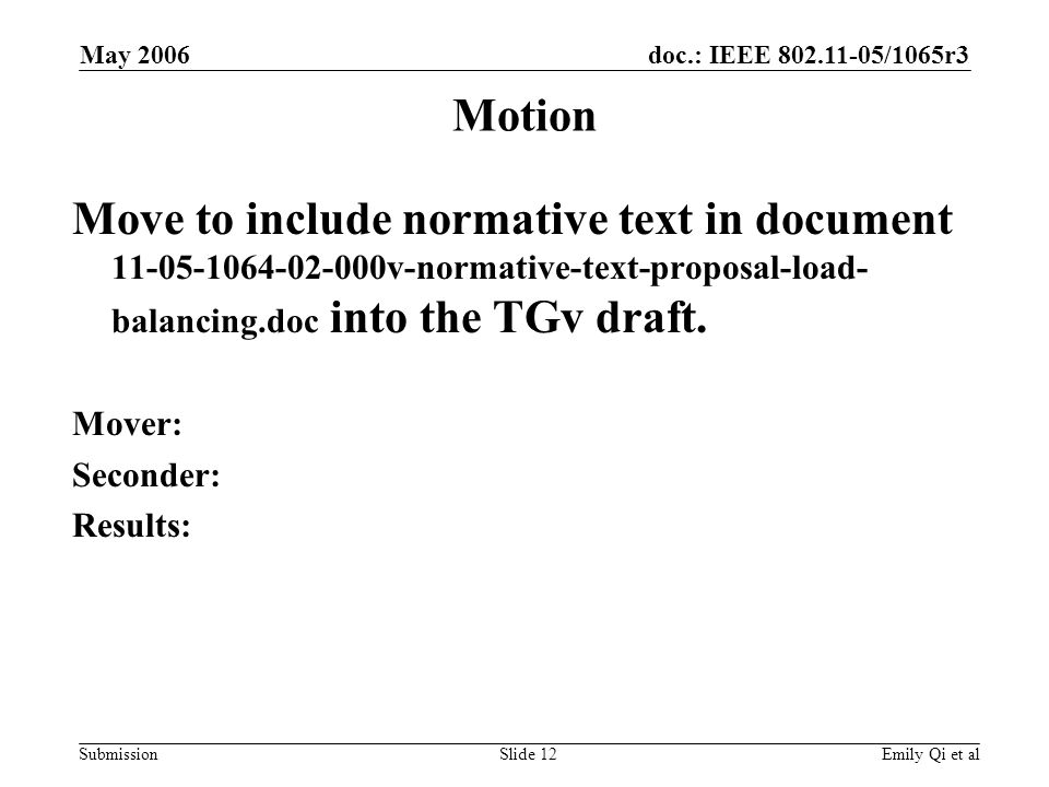 doc.: IEEE 802.11-05/1065r3 Submission May 2006 Emily Qi et alSlide 12 Motion Move to include normative text in document 11-05-1064-02-000v-normative-text-proposal-load- balancing.doc into the TGv draft.