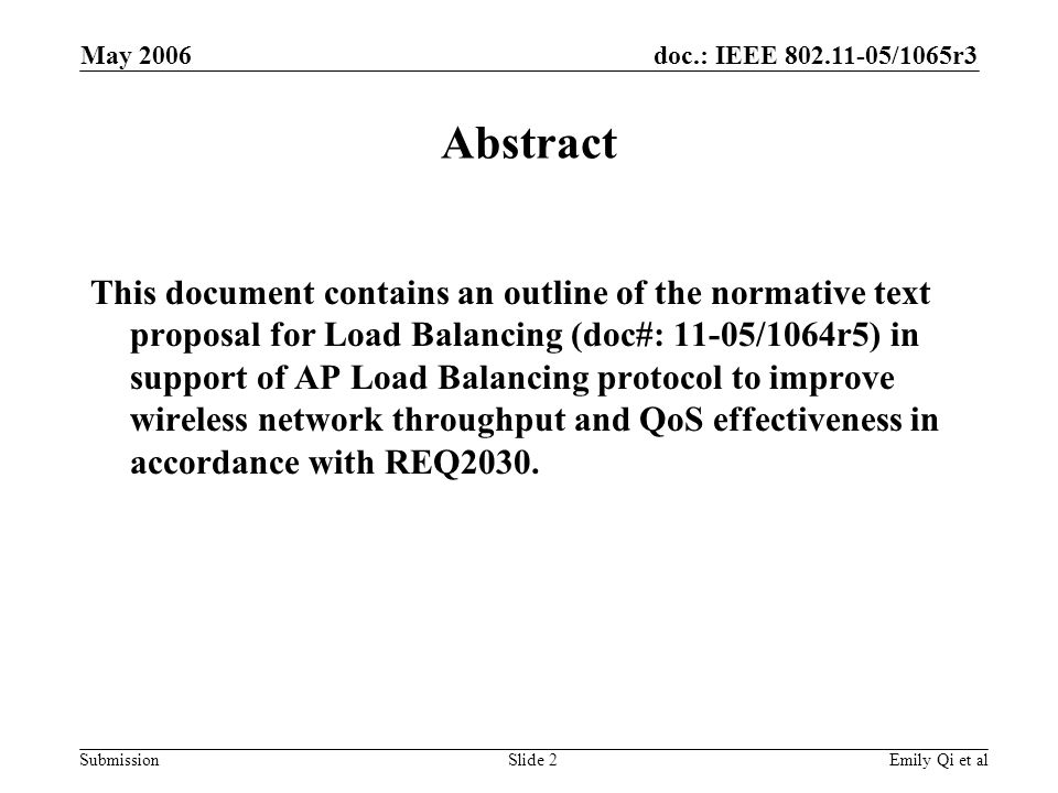 doc.: IEEE 802.11-05/1065r3 Submission May 2006 Emily Qi et alSlide 2 Abstract This document contains an outline of the normative text proposal for Load Balancing (doc#: 11-05/1064r5) in support of AP Load Balancing protocol to improve wireless network throughput and QoS effectiveness in accordance with REQ2030.