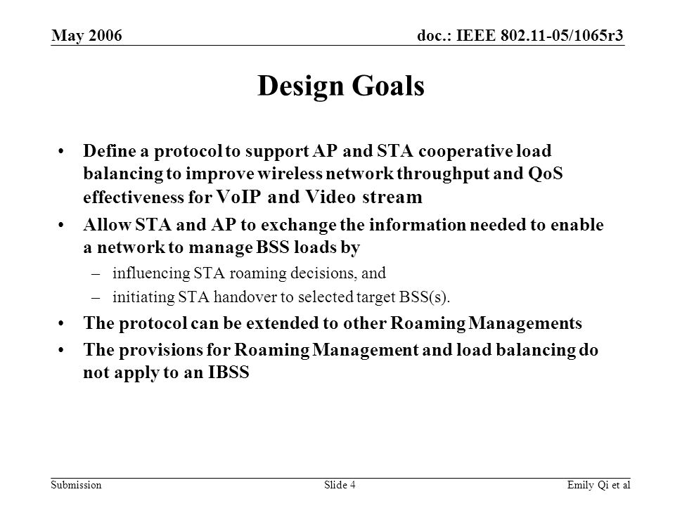 doc.: IEEE 802.11-05/1065r3 Submission May 2006 Emily Qi et alSlide 4 Design Goals Define a protocol to support AP and STA cooperative load balancing to improve wireless network throughput and QoS effectiveness for VoIP and Video stream Allow STA and AP to exchange the information needed to enable a network to manage BSS loads by –influencing STA roaming decisions, and –initiating STA handover to selected target BSS(s).