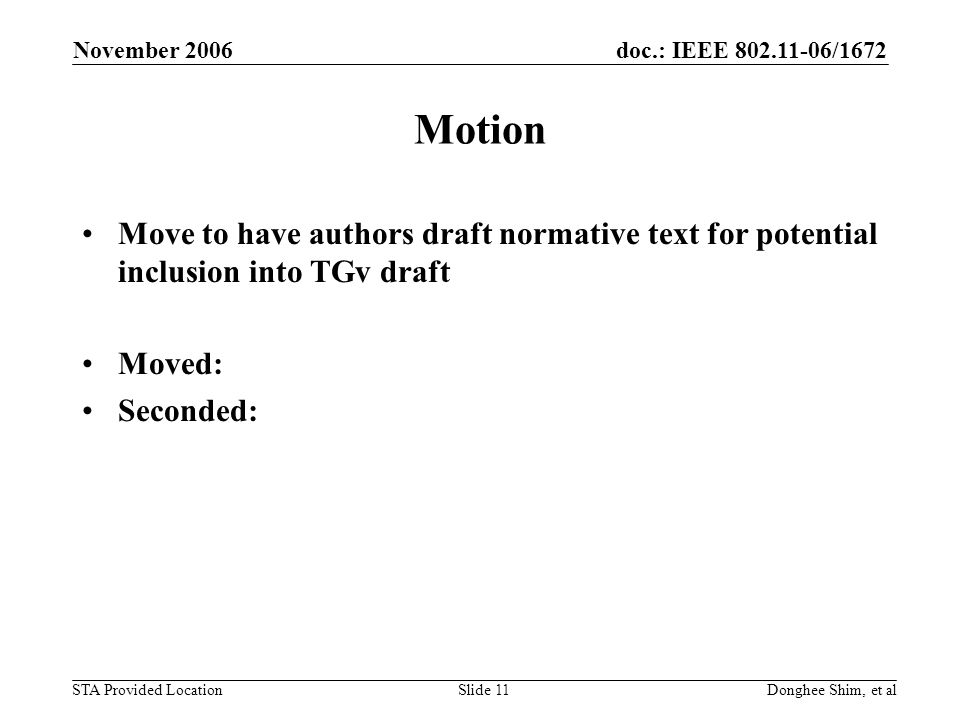 doc.: IEEE /1672 STA Provided Location November 2006 Donghee Shim, et alSlide 11 Motion Move to have authors draft normative text for potential inclusion into TGv draft Moved: Seconded: