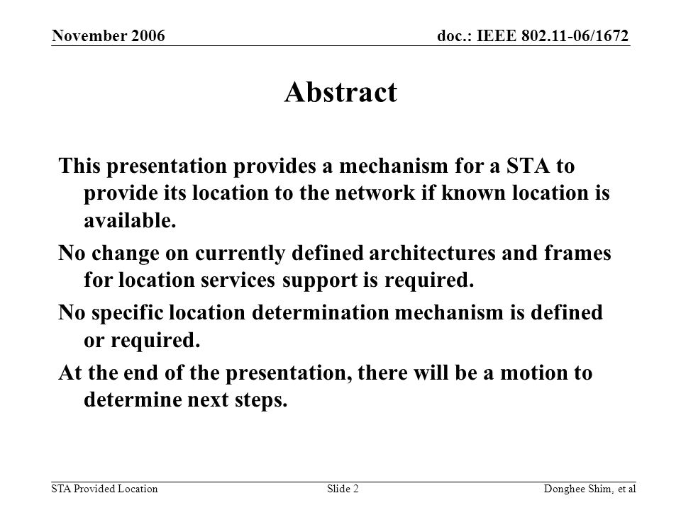 doc.: IEEE /1672 STA Provided Location November 2006 Donghee Shim, et alSlide 2 Abstract This presentation provides a mechanism for a STA to provide its location to the network if known location is available.
