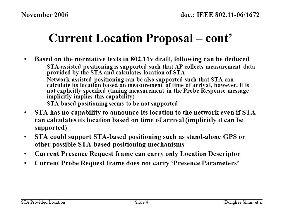 doc.: IEEE /1672 STA Provided Location November 2006 Donghee Shim, et alSlide 4 Current Location Proposal – cont Based on the normative texts in v draft, following can be deduced –STA-assisted positioning is supported such that AP collects measurement data provided by the STA and calculates location of STA –Network-assisted positioning can be also supported such that STA can calculate its location based on measurement of time of arrival, however, it is not explicitly specified (timing measurement in the Probe Response message implicitly implies this capability) –STA-based positioning seems to be not supported STA has no capability to announce its location to the network even if STA can calculates its location based on time of arrival (implicitly it can be supported) STA could support STA-based positioning such as stand-alone GPS or other possible STA-based positioning mechanisms Current Presence Request frame can carry only Location Descriptor Current Probe Request frame does not carry Presence Parameters