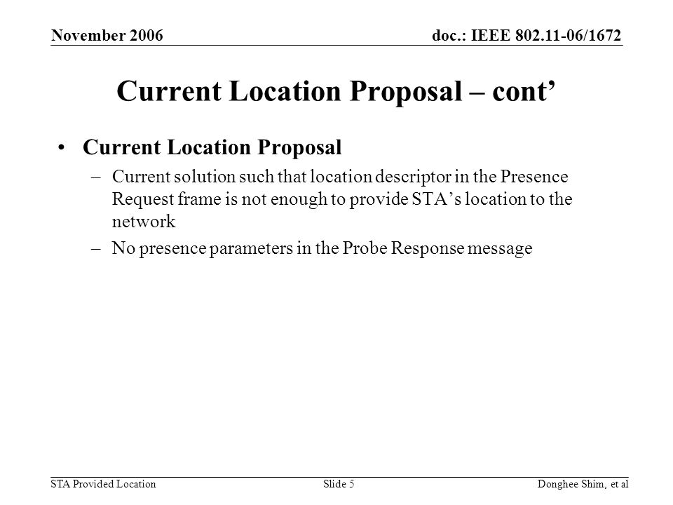 doc.: IEEE /1672 STA Provided Location November 2006 Donghee Shim, et alSlide 5 Current Location Proposal – cont Current Location Proposal –Current solution such that location descriptor in the Presence Request frame is not enough to provide STAs location to the network –No presence parameters in the Probe Response message