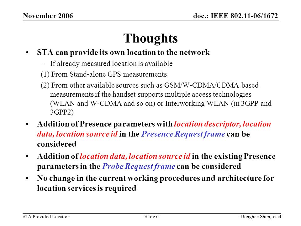 doc.: IEEE /1672 STA Provided Location November 2006 Donghee Shim, et alSlide 6 Thoughts STA can provide its own location to the network –If already measured location is available (1) From Stand-alone GPS measurements (2) From other available sources such as GSM/W-CDMA/CDMA based measurements if the handset supports multiple access technologies (WLAN and W-CDMA and so on) or Interworking WLAN (in 3GPP and 3GPP2) Addition of Presence parameters with location descriptor, location data, location source id in the Presence Request frame can be considered Addition of location data, location source id in the existing Presence parameters in the Probe Request frame can be considered No change in the current working procedures and architecture for location services is required