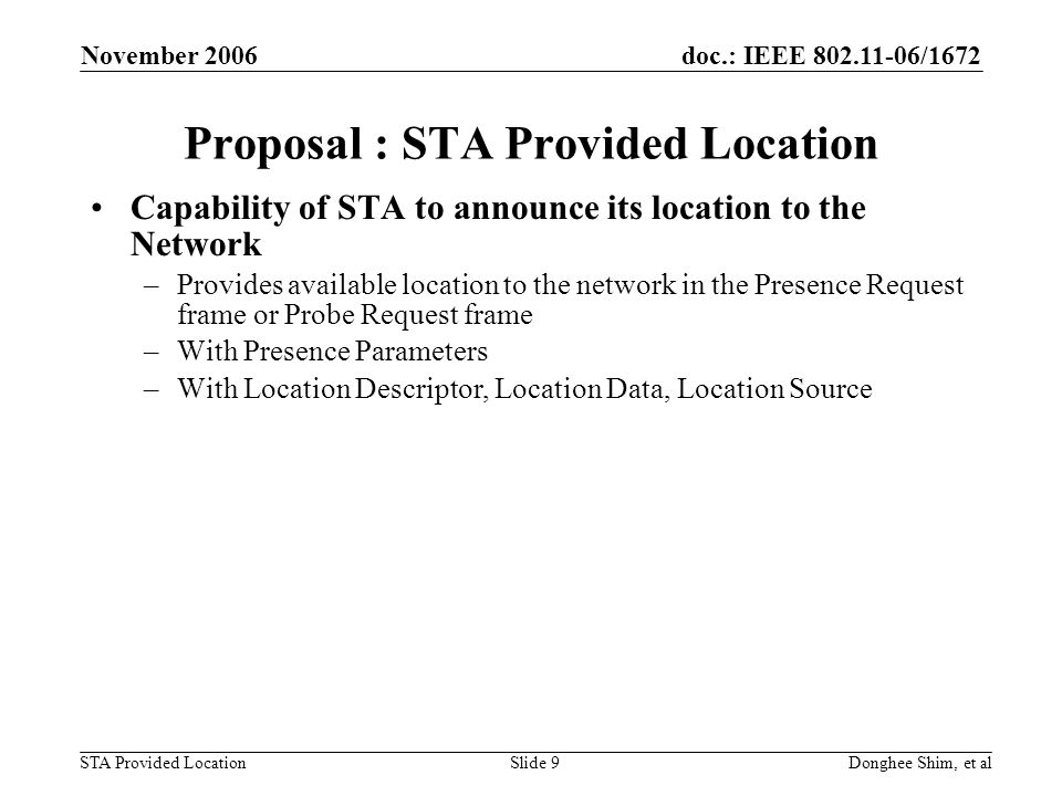 doc.: IEEE /1672 STA Provided Location November 2006 Donghee Shim, et alSlide 9 Proposal : STA Provided Location Capability of STA to announce its location to the Network –Provides available location to the network in the Presence Request frame or Probe Request frame –With Presence Parameters –With Location Descriptor, Location Data, Location Source