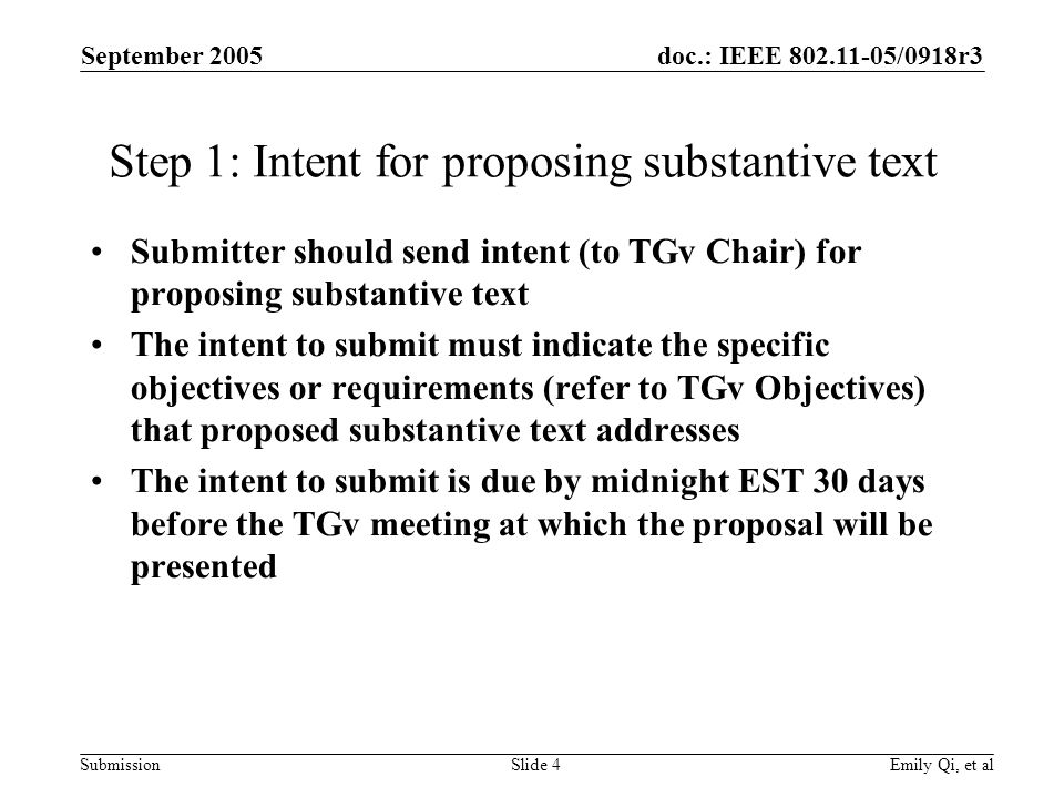 doc.: IEEE /0918r3 Submission September 2005 Emily Qi, et alSlide 4 Step 1: Intent for proposing substantive text Submitter should send intent (to TGv Chair) for proposing substantive text The intent to submit must indicate the specific objectives or requirements (refer to TGv Objectives) that proposed substantive text addresses The intent to submit is due by midnight EST 30 days before the TGv meeting at which the proposal will be presented