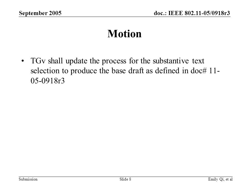 doc.: IEEE /0918r3 Submission September 2005 Emily Qi, et alSlide 8 Motion TGv shall update the process for the substantive text selection to produce the base draft as defined in doc# r3