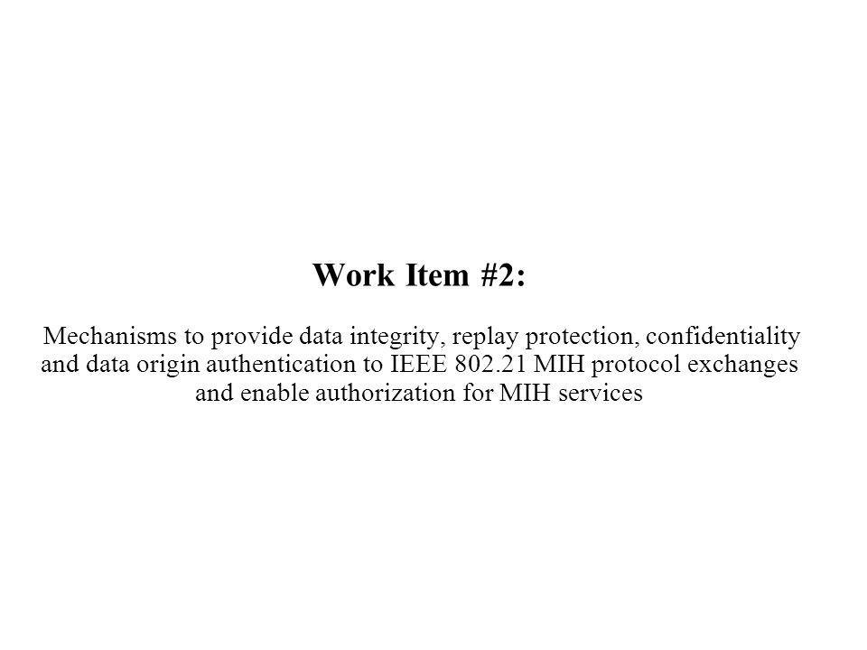 Work Item #2: Mechanisms to provide data integrity, replay protection, confidentiality and data origin authentication to IEEE 802.21 MIH protocol exchanges and enable authorization for MIH services