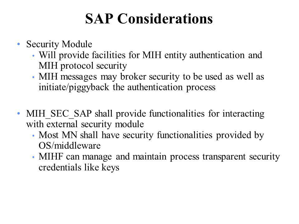 SAP Considerations Security Module Will provide facilities for MIH entity authentication and MIH protocol security MIH messages may broker security to be used as well as initiate/piggyback the authentication process MIH_SEC_SAP shall provide functionalities for interacting with external security module Most MN shall have security functionalities provided by OS/middleware MIHF can manage and maintain process transparent security credentials like keys