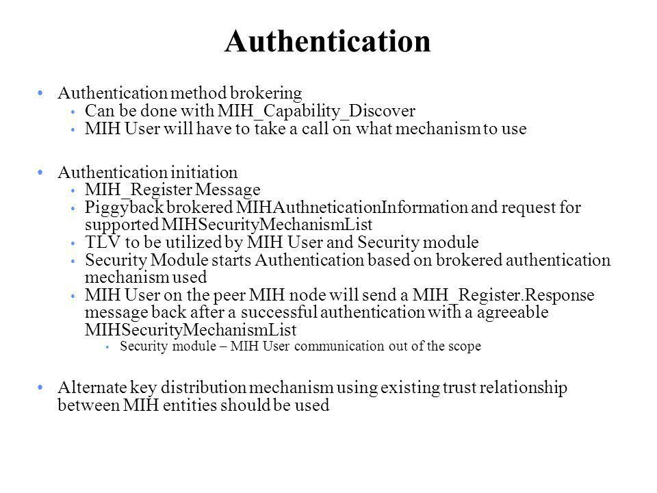 Authentication Authentication method brokering Can be done with MIH_Capability_Discover MIH User will have to take a call on what mechanism to use Authentication initiation MIH_Register Message Piggyback brokered MIHAuthneticationInformation and request for supported MIHSecurityMechanismList TLV to be utilized by MIH User and Security module Security Module starts Authentication based on brokered authentication mechanism used MIH User on the peer MIH node will send a MIH_Register.Response message back after a successful authentication with a agreeable MIHSecurityMechanismList Security module – MIH User communication out of the scope Alternate key distribution mechanism using existing trust relationship between MIH entities should be used