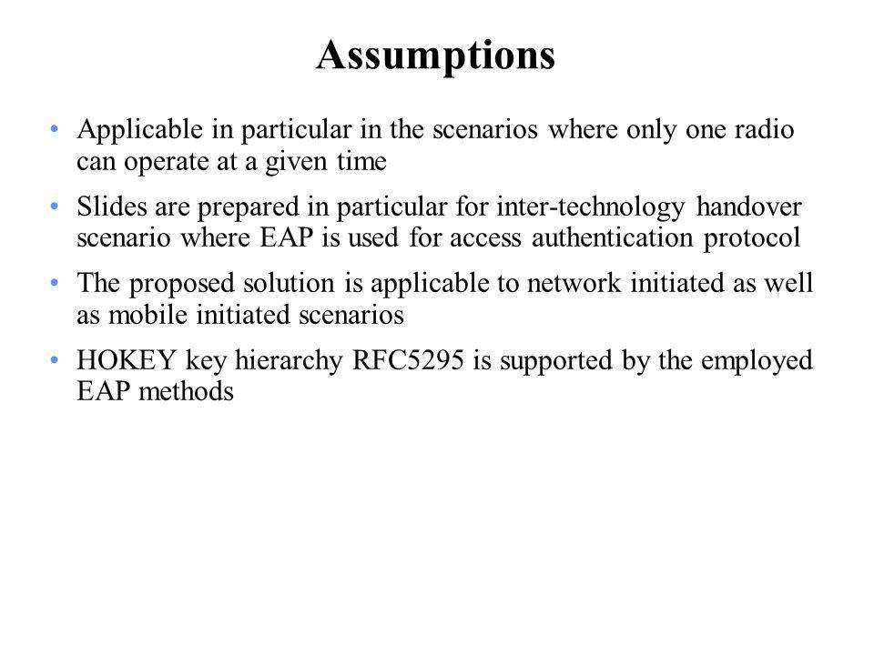 Assumptions Applicable in particular in the scenarios where only one radio can operate at a given time Slides are prepared in particular for inter-technology handover scenario where EAP is used for access authentication protocol The proposed solution is applicable to network initiated as well as mobile initiated scenarios HOKEY key hierarchy RFC5295 is supported by the employed EAP methods