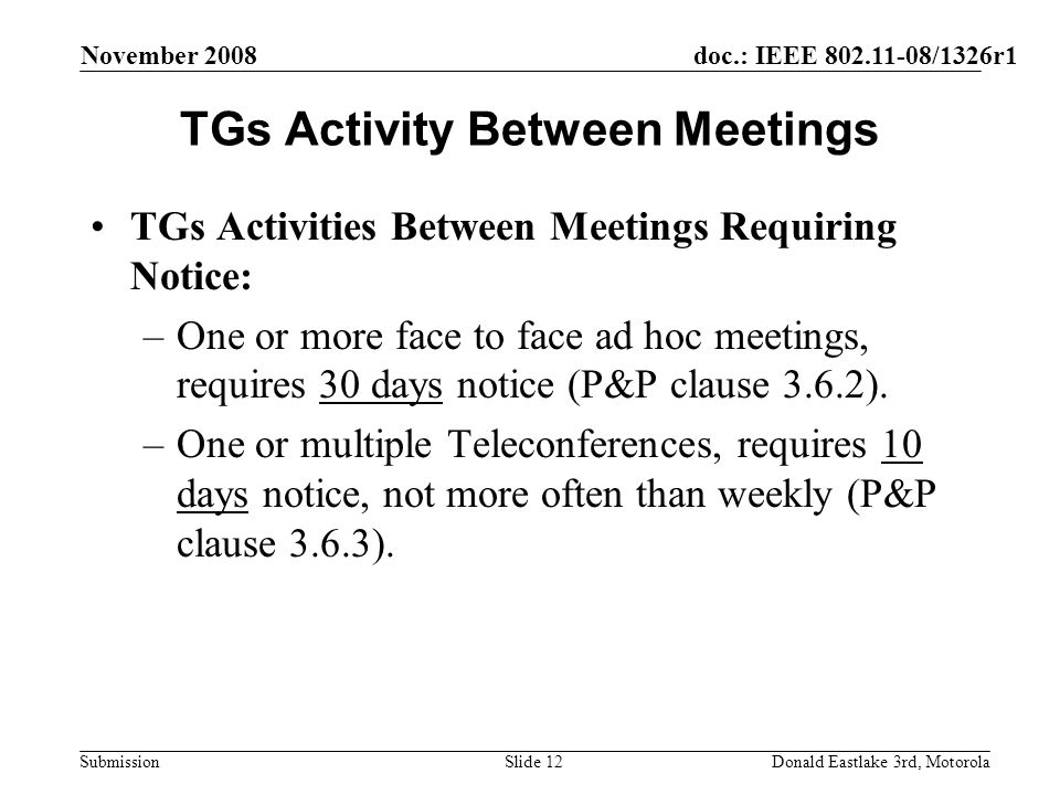 doc.: IEEE 802.11-08/1326r1 Submission November 2008 Donald Eastlake 3rd, MotorolaSlide 12 TGs Activity Between Meetings TGs Activities Between Meetings Requiring Notice: –One or more face to face ad hoc meetings, requires 30 days notice (P&P clause 3.6.2).