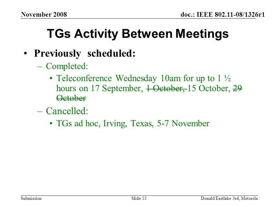 doc.: IEEE 802.11-08/1326r1 Submission November 2008 Donald Eastlake 3rd, MotorolaSlide 13 TGs Activity Between Meetings Previously scheduled: –Completed: Teleconference Wednesday 10am for up to 1 ½ hours on 17 September, 1 October, 15 October, 29 October –Cancelled: TGs ad hoc, Irving, Texas, 5-7 November