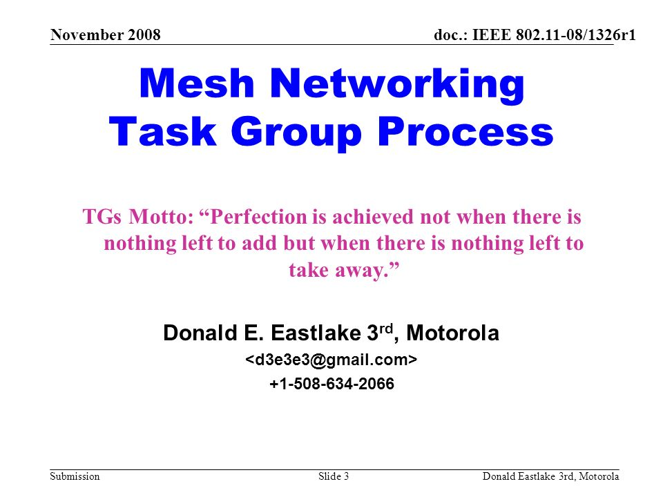 doc.: IEEE 802.11-08/1326r1 Submission November 2008 Donald Eastlake 3rd, MotorolaSlide 3 Mesh Networking Task Group Process TGs Motto: Perfection is achieved not when there is nothing left to add but when there is nothing left to take away.