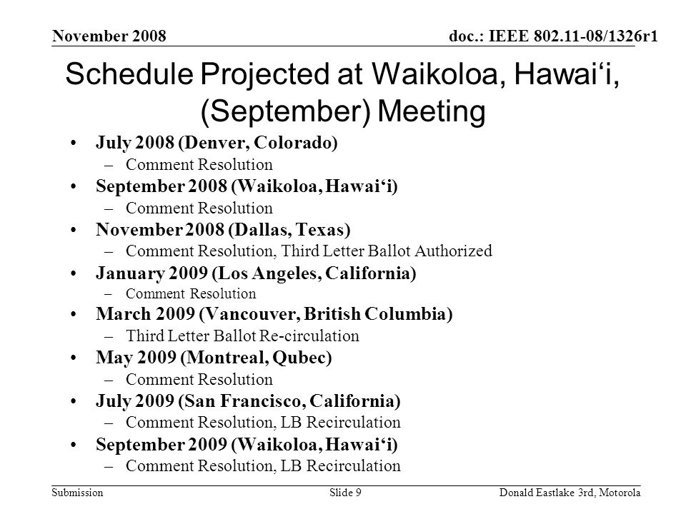 doc.: IEEE 802.11-08/1326r1 Submission November 2008 Donald Eastlake 3rd, MotorolaSlide 9 Schedule Projected at Waikoloa, Hawaii, (September) Meeting July 2008 (Denver, Colorado) –Comment Resolution September 2008 (Waikoloa, Hawaii) –Comment Resolution November 2008 (Dallas, Texas) –Comment Resolution, Third Letter Ballot Authorized January 2009 (Los Angeles, California) –Comment Resolution March 2009 (Vancouver, British Columbia) –Third Letter Ballot Re-circulation May 2009 (Montreal, Qubec) –Comment Resolution July 2009 (San Francisco, California) –Comment Resolution, LB Recirculation September 2009 (Waikoloa, Hawaii) –Comment Resolution, LB Recirculation