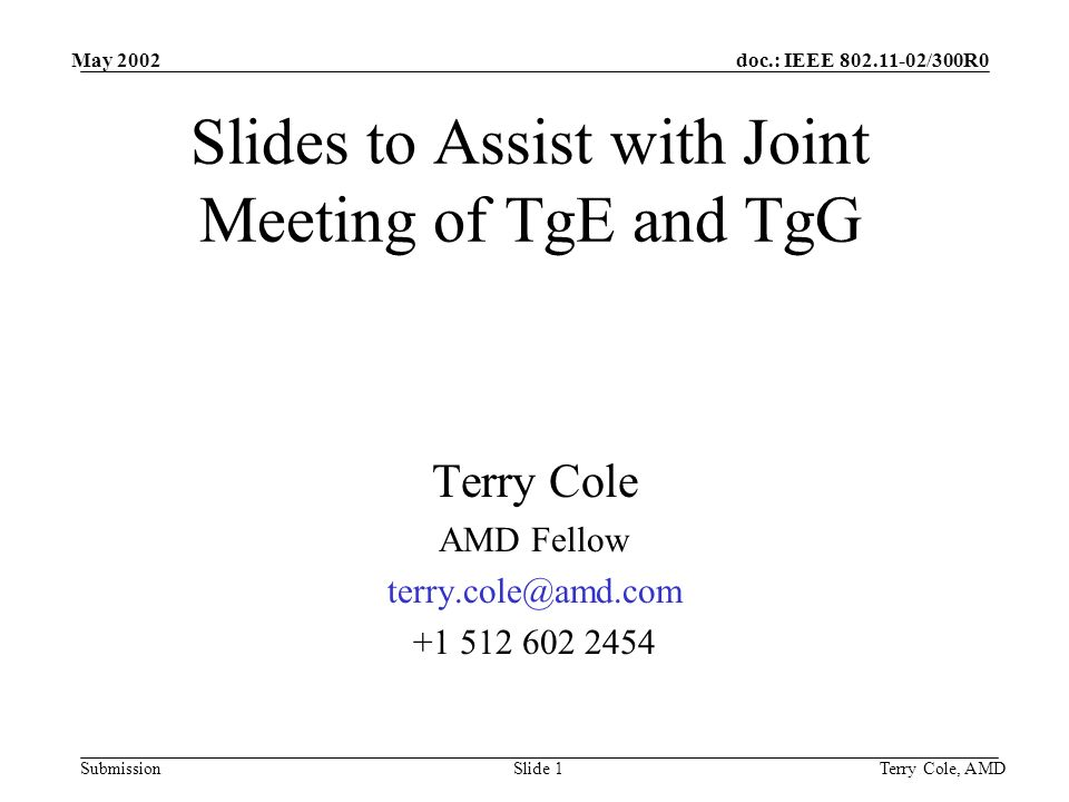 doc.: IEEE 802.11-02/300R0 Submission May 2002 Terry Cole, AMDSlide 1 Slides to Assist with Joint Meeting of TgE and TgG Terry Cole AMD Fellow terry.cole@amd.com +1 512 602 2454