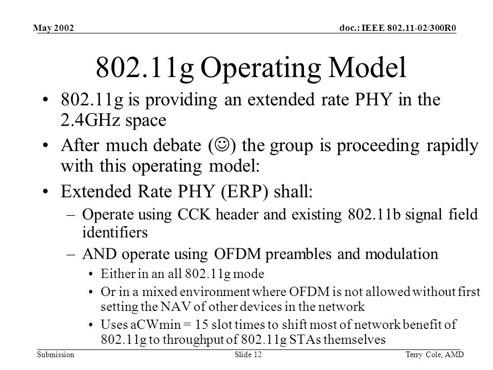 doc.: IEEE 802.11-02/300R0 Submission May 2002 Terry Cole, AMDSlide 12 802.11g Operating Model 802.11g is providing an extended rate PHY in the 2.4GHz space After much debate ( ) the group is proceeding rapidly with this operating model: Extended Rate PHY (ERP) shall: –Operate using CCK header and existing 802.11b signal field identifiers –AND operate using OFDM preambles and modulation Either in an all 802.11g mode Or in a mixed environment where OFDM is not allowed without first setting the NAV of other devices in the network Uses aCWmin = 15 slot times to shift most of network benefit of 802.11g to throughput of 802.11g STAs themselves